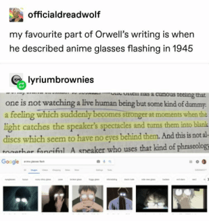 : officialdreadwolf  my favourite part of Orwell's writing is when  he described anime glasses flashing in 1945  lyriumbrownies  lc nas a curious reeling that  wVPR  one is not watching a live human being but some kind of dummy:  feeling which suddenly becomes stronger at moments when the  light catches the speaker's spectacles and turns them into blank  discs which seem to have no eyes behind them. And this is not al-  tathar fanciful A speaker who uses that kind of phraseology  tac  Google  o  d