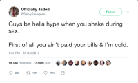 Blackpeopletwitter, Hype, and Sex: Officially Jaded  @SavvySavageee  Follow  Guys be hella hype when you shake during  sex  First of all you ain't paid your bills & I'm cold.  19,138 Retweets 77,599 Likes e  1:30 PM-13 Oct 2017 <p>A raw night sends shivers down my spine (via /r/BlackPeopleTwitter)</p>