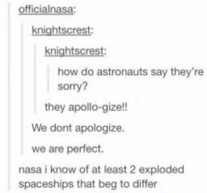 At least two.: officialnasa:  knightscrest  knightscrest:  how do astronauts say they're  sorry?  they apollo-gize!!  We dont apologize.  we are perfect.  nasa i know of at least 2 exploded  spaceships that beg to differ At least two.