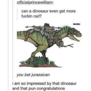 You bet Jurassican: officialprincewilliam:  can a dinosaur even get more  fuckin rad?  you bet jurassican  i am so impressed by that dinosaur  and that pun congratulations You bet Jurassican