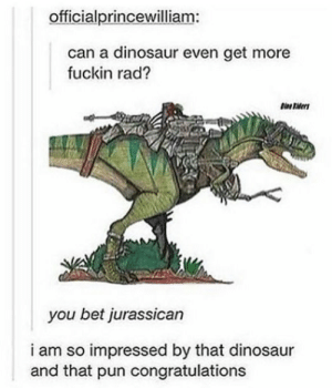 Dinosaur, Congratulations, and Rad: officialprincewilliam:  can a dinosaur even get more  fuckin rad?  you bet jurassican  i am so impressed by that dinosaur  and that pun congratulations Rad dinosaur