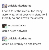 Fake, Funny, and Acronym: officialunitedstates  I don't trust the media, too many  acronyms. what does cnn stand for?  literally no one knows the answer  accioconfusion  cable news network  officialunitedstates  could be. literally no one knows Between the fake articles and the acronyms. Who knows who we can trust anymore.