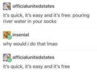 Free, Water, and MeIRL: officialunitedstates  it's quick, it's easy and it's free: pouring  river water in your socks  insenial  why would i do that Imao  officialunitedstates  it's quick, it's easy and it's free Meirl