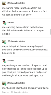 Bad, The Rock, and Tumblr: officialunitedstates  me, hurling rocks into the sea from the  cliffside: the impermanence of man is a fact  we seek to ignore at all cost:s  bewbin  me, catching the rock from the bottom of  the cliff: existence is futile and so are your  actions  officialunitedstates  me, noticing that the rocks are piling up in  your arms and you will eventually be crushed  be careful sir  bewbin  me, realizing ur not that bad of a person and  now i feel bad so i bring the rocks back up to  you: Hey i just realized your not a bad person  so i brought all your rocks back up to you  officialunitedstates  me, thanking you: thanks and enjoy your gains  Source: officialunitedstates