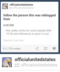 Fucking, Tumblr, and Blog: officialunitedstates  officialunitedstates  follow the person this was reblogged  from  s-un-rise  this really works for some people (like  10-30 new followers) so give it a try!  Source: s-un-rise  211,724 notes   officialunitedstates  officialunitedstates officialunitedstates:  dupeydupe:  are you fucking kidding me  follow officialunitedstates  Go follow @officialunitedstates while youre at it