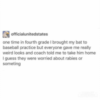 Baseball, Clique, and Funny: officialunitedstates  one time in fourth grade l brought my bat to  baseball practice but everyone gave me really  weird looks and coach told me to take him home  I guess they were worried about rabies or  someting I'm chilling with my BFF from skating this is lovely hamilton fandom textpost tumblr clean funnymeme textposts mockingjay text jeremyrenner hawkeye avengers tumblrpost meme tumblr bandom patd panicatthedisco brendonurie clean funny funnypost music bands falloutboy clique top twentyonepilots memes joshdun tylerjoseph