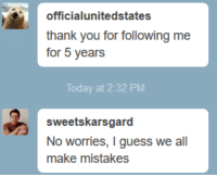 Target, Tumblr, and Thank You: officialunitedstates  thank you for following me  for 5 years  oday at 2:32 PM  sweetskarsgard  No worries, I guess we all  make mistakes officialunitedstates:I just got absolutely pulverized