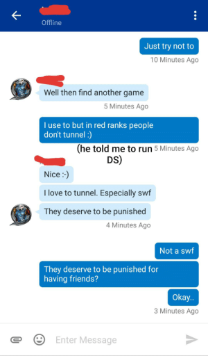 """Told a tunnelling trapper to not tunnel, it's not fun for anyone, then says """"it's his way to play""""... and thinks having friends to play with should be punished: Offline  Just try not to  10 Minutes Ago  Well then find another game  5 Minutes Ago  I use to but in red ranks people  don't tunnel :)  (he told me to run 5 Minutes Ago  DS)  Nice :-)  I love to tunnel. Especially swf  They deserve to be punished  4 Minutes Ago  Not a swf  They deserve to be punished for  having friends?  Okay..  3 Minutes Ago  Enter Message Told a tunnelling trapper to not tunnel, it's not fun for anyone, then says """"it's his way to play""""... and thinks having friends to play with should be punished"""