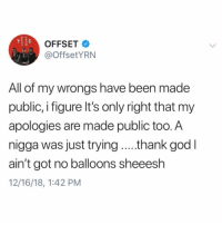 #Offset had this to say after apologizing to #CardiB at #RollingLoud...👀 @OffsetYRN @IAmCardiB #WSHH: OFFSET  @OffsetYRN  All of my wrongs have been made  public, i figure It's only right that my  apologies are made public too.A  nigga was just trying .thank god l  ain't got no balloons sheeesh  12/16/18, 1:42 PM #Offset had this to say after apologizing to #CardiB at #RollingLoud...👀 @OffsetYRN @IAmCardiB #WSHH