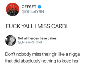 Dank, Memes, and Target: OFFSET  @OffsetYRN  FUCK YALLI MISS CARD  Not all heroes have cakes  @_NurseRatchet  Don't nobody miss their girl like a nigga  that did absolutely nothing to keep her. She won. by O-shi MORE MEMES