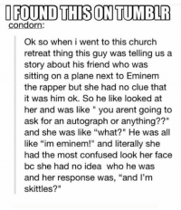 """Church, Confused, and Eminem: OFOUND THIS ON TUMBLR  condorn:  Ok so when i went to this church  retreat thing this guy was telling us a  story about his friend who was  sitting on a plane next to Eminem  the rapper but she had no clue that  it was him ok. So he like looked at  her and was like """" you arent going to  ask for an autograph or anything??""""  and she was like """"what?"""" He was all  like """"im eminem!"""" and literally she  had the most confused look her face  bc she had no idea who he was  and her response was, """"and I'm  skittles?"""" Nice to meet you Skittles!"""