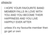 Happily Ever After: ofrejects:  I HOPE YOUR FAVOURITE BAND  MEMBER FALLS IN LOVE WITH  YOU AND YOU BECOME THEIR  HAPPINESS AND YOU LIVE  HAPPILY EVER AFTER  unless it's my favourite member thern  go get ur own