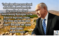 Tribing: often hearthem accuse Israel  ofIudaizing Jerusalem,Thats  like accusing America of  Americanizing Washington, or the  British of Anglicizing London.  You know why we're called  Jews? Because we come  from Judea  Benjamin Netanyahu  12  Tribe