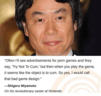 "Bad, Cum, and Nintendo: ""Often I'll see advertisements for porn games and they  say, 'Try Not To Cum,' but then when you play the game,  it seems like the object is to cum. So yes, I would call  that bad game design.""  -Shigeru Miyamoto  On his revolutionary career at Nintendo"