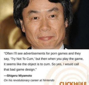 "Meirl: Often I'll see advertisements for porn games and they  say, 'Try Not To Cum,' but then when you play the game,  it seems like the object is to cum. So yes, I would call  that bad game design.""  -Shigeru Miyamoto  On his revolutionary career at Nintendo  CLICKHOLE Meirl"