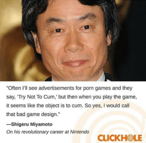 "Bad, Cum, and Nintendo: ""Often I'll see advertisements for porn games and they  say, 'Try Not To Cum,' but then when you play the game,  it seems like the object is to cum. So yes, I would cal  that bad game design.""  -Shigeru Miyamoto  On his revolutionary career at Nintendo  CLICKHOLE Shigeru Miyamoto on game design"