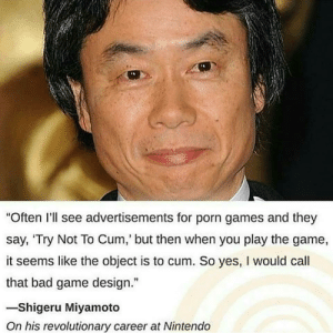 "Bad, Cum, and Dank: ""Often I'll see advertisements for porn games and they  say, 'Try Not To Cum, but then when you play the game,  it seems like the object is to cum. So yes, I would call  that bad game design.""  -Shigeru Miyamoto  On his revolutionary career at Nintendo meirl by 89inbio MORE MEMES"