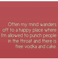 TGIF! ( @1foxybitch ): Often my mind wanders  off to a happy place where  I'm allowed to punch people  in the throat and there is  free vodka and cake. TGIF! ( @1foxybitch )