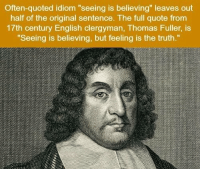 "English, Truth, and Thomas: Often-quoted idiom ""seeing is believing"" leaves out  half of the original sentence. The full quote from  17th century English clergyman, Thomas Fuller, is  ""Seeing is believing, but feeling is the truth."" https://t.co/Zpsz6X7VQS"