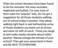 "School Shooters: Often the school shooters have been found  to be the outcasts: the ones excluded,  neglected and bullied. For sure none of  them were the ""popular"" kids. So I've got a  suggestion for all those students walking  out of school today in protest. How about  walking right back in and befriending some  of those students you leave out at recess  and never sit with at lunch. Those you laugh  at and make snarky remarks about within  earshot. Wanna change the climate of your  school? Then get your asses back in there  and BE NICE TO EVERYONE!"