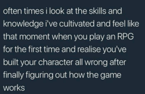 I feel this: often times i look at the skills and  knowledge i've cultivated and feel like  that moment when you play an RPG  for the first time and realise you've  built your character all wrong after  finally figuring out how the game  works I feel this