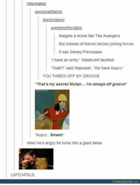 "Disney, Memes, and Mulan: Oftenhated  doctorsaxon  sweetmotherofpie:  Imagine a movie like The Avengers  But instead of Marvel heroes joining forces  It was Disney Princesses  ""I have an army."" Maleficent taunted.  ""Yeah?"" said Rapunzel, ""We have Kuzco.""  YOU THREW OFF MY GROOVE  ""That's my secret Mulan... I'm always off groove""  Kuzco.Smash  when he's angry he turns into a giant llama  LKFD:KFKLS  con"