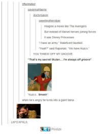 """kuzco: Oftenhated  Savannah faerie  doctors axon  Sweetmotherofpie  Imagine a movie like The Avengers  But instead of Marvel heroes joining forces  It was Disney Princesses  """"I have an army,"""" Maleficent taunted.  Yeah?"""" said Rapunzel, """"We have Kuzco  YOU THREW OFF MY GROOVE  That's my secret Mulan  I'm always off groove  """"Kuzco.. Smash""""  when he's angry he turns into a giant llama  LKFD KFKLS  Postize"""