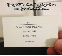 Shut Up, Thank You, and Humanity: Ofust got 500 of  these, IIm going to have  a reallyfunfime wih them.o  HI  COULD YOU PLEASE  SHUT UP  THANK YOU  HUMANITY <p>Useful Cards.</p>