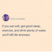 Death, Exercise, and Good: @OG_HeathBar  If you eat well, get good sleep,  exercise, and drink plenty of water,  you'll still die anyways. I just don't want to be 92, sitting on my death bed and thinking of all the things I COULD have eaten, ya know? (@thebasicbitchlife)
