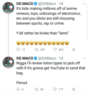 """Anime, Crime, and Period: OG MACO@OGMaco 1d  It's kids making millions off of anime  reviews, toys, unboxings of electronics  etc and you idiots are still choosing  between sports, rap or crime  Y'all rather be broke than """"lame""""  12  ロ222  603 ç  OG MACO @OGMaco 1d  Nigga I'll review lotion types to jack off  with if it's gonna get YouTube to send that  bag  Period  58 Knowledge"""