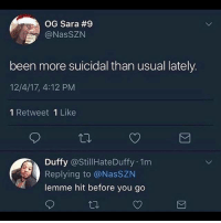 Head, Memes, and Been: OG Sara #9  @NasSZN  been more suicidal than usual lately  12/4/17, 4:12 PM  1 Retweet 1 Like  Duffy @StillHateDuffy 1m  Replying to @NasSZN  lemme hit before you go Hey big head