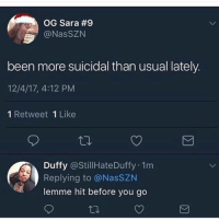 Legitimate request: OG Sara #9  @NasSZN  been more suicidal than usual lately.  12/4/17, 4:12 PM  1 Retweet 1 Like  Duffy @StillHateDuffy 1m  Replying to @NasSZN  lemme hit before you go Legitimate request