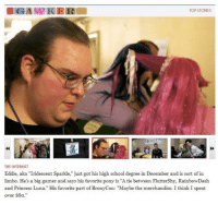 "Dank, Internet, and School: OGAMMIKER  TOP STORIES  THE INTERNET  Eddie, aka ""Iridescent Sparkle, just got his high school degree in December and is sort of in  limbo. He's a big gamer and says his favorite pony is ""A tie between FlutterShy, RainbowDash  and Princess Luna."" His favorite part of BronyCon: ""Maybe the merchandise. I think I spent  over $8o"