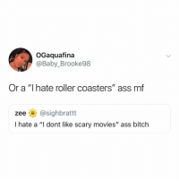 "Ass, Bitch, and Memes: OGaquafina  @Baby_Brooke98  Or a ""I hate roller coasters"" ass mf  zee @sighbrattt  I hate a ""I dont like scary movies"" ass bitch Im@peeing"