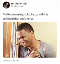 Girl Memes, For, and Room Mate: @ogbeni_opa  My Room mate just broke up with his  girfriend that cook for us.  7/24/18, 2:31 AM 😂😂😂😂😂