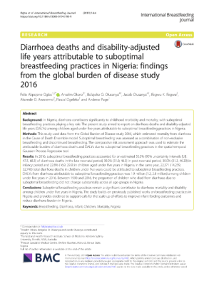 Children, Life, and Period: Ogbo et al. International Breastfeeding Journal  https://doi.org/10.1186/s13006-019-0198-9  (2019) 14:4  International Breastfeeding  Journal  RESEARCH  Open Access  Diarrhoea deaths and disability-adjusted  life years attributable to suboptimal  breastfeeding practices in Nigeria: findings  from the global burden of disease study  2016  CrossMark  Felix Akpojene Ogbo12D, Anselm Okoro3, Bolajoko Q. Olusanya4t, Jacob Olusanya, Ifegwu K. Ifegwu?,  Akorede O. Awosemo, Pascal Ogeleka and Andrew Page  Abstract  Background: In Nigeria, diarrhoea contributes significantly to childhood morbidity and mortality, with suboptimal  breastfeeding practices playing a key role. The present study aimed to report on diarrhoea deaths and disability-adjusted  life years (DALYS) among children aged under five years attributable to suboptimal breastfeeding practices in Nigeria  Methods: This study used data from the Global Burden of Disease study 2016, which estimated mortality from diarrhoea  in the Cause of Death Ensemble model. Suboptimal breastfeeding was assessed as a combination of non-exclusive  breastfeeding and discontinued breastfeeding. The comparative risk assessment approach was used to estimate the  attributable burden of diarrhoea deaths and DALYS due to suboptimal breastfeeding practices in the spatial-temporal  Gaussian Process Regression tool.  Results: In 2016, suboptimal breastfeeding practices accounted for an estimated 56.5% (95% uncertainty intervals [UI]:  47.5, 68.3) of diarrhoea deaths in the late neonatal period, 39.0 % ( 31.0, 463) in post-neonatal period, 39.0 % ( 31.3, 46.20) in  infancy period and 22.8% (16.9, 29.9) in children aged under five years in Nigeria. In the same year, 22,371 (14,259,  32,746) total diarrhoea deaths in children under five years could be attributed to suboptimal breastfeeding practices.  DALYS from diarrhoea attributable to suboptimal breastfeeding practices was 1.9 million (12, 2.8 million) among children  under five years in 2016. Between 1990 and 2016, the proportion of children who died from diarrhoea due to  suboptimal breastfeeding did not change substantially across all age groups in Nigeria.  Conclusions: Suboptimal breastfeeding practices remain a significant contributor to diarrhoea mortality and disability  among children under five years in Nigeria. The study builds on previously published works on breastfeeding practices in  Nigeria and provides evidence to support calls for the scale-up of efforts to improve infant feeding outcomes and  reduce diarrhoea burden in Nigeria.  Keywords: Breastfeeding, Diarrhoea, Infant, Children, Mortal ity, Nigeria  Correspondence: felgbo@yahoo.co.uk  Anselm Okoro, Bolajoko O. Olusanya and Jacob Olusanya contributed  equally to this work  Translational Health Research Institute, School of Medicine, Western Sydney  University, Penrith, NSW, Australia  Special  Medical Centre, Welfare Quarters, Makurdi, Benue State,  Nigeria  Full list of author information is available at the end of the article  ВМС  4.0  cro/icenses/hul400 which permits unrestricted use distribution and  Access This article  Intemational Li  reproduction in any medium, provided you give appropriate credit to the original authoris) and the source, provide a link to  the Creative Commons license, and indicate if changes were made. The Creative Commons Public Domain Dedication waiver  (http://creativecommons.org/publicdomain/zero/1.0) appli  made available  eda  s article, unless otherwi  ted PDF) Constraints to exclusive breastfeeding practice among ...
