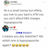 Memes, Money, and Banks: @oghenefejiro  4k is a small money but offline,  you trek to your bank's ATM cos  you can't afford N65 charges.  Hypopopocrite  Kay  @_TokeA  回f步. @KraksTV  Lmaooo you dey stammer? Abi  which one is hypopopocrite  again? 😭😂😂😂😂 . . krakstv