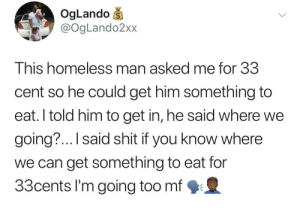 Dank, Homeless, and Lol: OgLando  @OgLando2xx  This homeless man asked me for 33  cent so he could get him something to  eat. I told him to get in, he said where we  going?... I said shit if you know where  we can get something to eat for  33cents I'm going too mf We're cheap as hell lol by Marcusx8 MORE MEMES