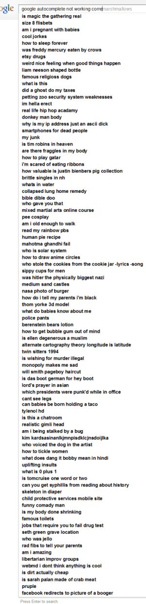 Anime, Asian, and Cookies: ogle google autocomplete not working corremarshimallows  is magic the gathering real  SIZe 8 flisbets  am i pregnant with babies  cool jorkes  how to sleep forever  was freddy mercury eaten by crows  etsy drugs  weird nice feeling when good things happen  liam neeson shaped bottle  famous religioss dogs  what is this  did a ghost do my taxes  petting zoo security system weaknesses  im hella erect  real life hip hop acadamy  donkey man body  why is my ip address just an ascii dick  smartphones for dead people  my junk  is tim robins in heaven  are there fraggles in my body  how to play gatar  i'm scared of eating ribbons  how valuable is justin bienbers pig collectiorn  brittle singles in nh  whats in wate  collapsed lung home remedy  bible dible doo   who gave you that  mixed martial arts online course  pee cosplay  am i old enough to walk  read my rainbow pbs  human pie recipe  mahotma ghandhi fail  who is solar system  how to draw anime circles  who stole the cookies from the cookie jar -lyrics -song  sippy cups for men  was hitler the physically biggest nazi  medium sand castles  nasa photo of burger  how do i tell my parents i'm black  thom yorke 3d model  what do babies know about me  police pants  berenstein bears lotion  how to get bubble gum out of mind  is ellen degenerous a muslim  alternate cartography theory longitude is latitude  twin sitters 1994  is wishing for murder illegal  monopoly makes me sad  will smith pageboy haircut  is das boot german for hey boot  lord's prayer in asian  which presidents were punkd while in office  cant see legs   can babies be born holding a taco  tylenol hd  is this a chatroom  realistic gimli head  am i being stalked by a bug  kim kardsasinanlkjmnpisdkicjnsdoijlka  who voiced the dog in the artist  how to tickle women  what does dang it bobby mean in hind  uplifting insults  what is 0 plus 1  is tomcruise one word or two  can you get syphillis from reading about his tory  skeleton in diaper  child protective services mobile site  funny comady man  is my body done shrinking  famous toilets  jobs that require you to fail drug test  seth green grave location  who was jello  rad fibs to tell your parents  am i amazing  libertarian improv groups  webmd i dont think anything is cool  is dirt actually cheap  is sarah palan made of crab meat  pruple  facebook redirects to picture of a booger  Press Enter to search terrifi8itch:  tigerhazard:  jamdoughnutmagician:  there is not one search term here that isn't magical  i know ive reblogged this before at least twice but i decided to read through the entire thing this time and im in pain from how hard i am laughing please forgive me  i just read these all outloud on skype and we're cryign