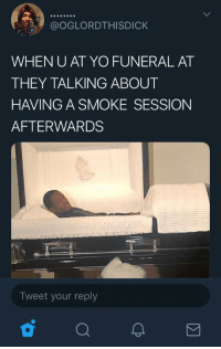 Blackpeopletwitter, Shit, and Yo: @OGLORDTHISDICK  WHEN U AT YO FUNERAL AT  THEY TALKING ABOUT  HAVING A SMOKE SESSION  AFTERWARDS  Tweet your reply death ain't stopping shit, fym. (via /r/BlackPeopleTwitter)