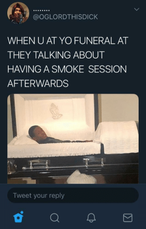 Dank, Memes, and Shit: @OGLORDTHISDICK  WHEN U AT YO FUNERAL AT  THEY TALKING ABOUT  HAVING A SMOKE SESSION  AFTERWARDS  Tweet your reply death ain't stopping shit, fym. by coloredneon MORE MEMES