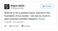partisan: ogue  NASA  N @Rogue NASA  Follow  Science is not a partisan issue. Science is the  foundation of our society-we owe so much to  peer-reviewed scientific research  #resist  7:45 PM 25 Jan 2017  34,281 50,648
