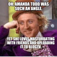 OH,  AMANDA TODD WAS  SUCH AN ANGLE  YET SHE LOVESMASTURBATING  WITH FRIENDSANDUPLOADING  ITTO BLOGTV  COM