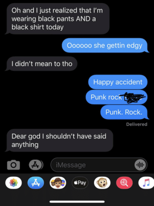 God, Black, and Mean: Oh and I just realized that lI'm  wearing black pants AND a  black shirt today  Oooooo she gettin edgy  I didn't mean to tho  Нарру асcident  Punk rock  Punk. Rock.  Delivered  Dear god I shouldn't have said  anything  iMessage  Pay Actual convo with my friend (marked out her name)