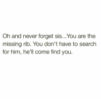 Memes, Fiance, and 25 Years: Oh and never forget sis...You are the  missing rib. You don't have to search  for him, he'll come find you. TESTIMONIALS From married women (on this page) who say their husbands KNEW early what their intentions were: @daydicakes says It's been 11 years of marriage & he said he wanted to marry me in the 1st phone call. ____________________________ @fiercefunkyfabulous says My husband said he knew by our 2nd date he wanted to marry me.Today is our 4th anniversary. ____________________________ @toshea71 says My husband told me he loved me after 1 week of dating. We were married 6 weeks later, that was 12 years ago. ____________________________ @scotchiebeatsfaces says On our 3rd date, he said he wanted to marry me. He proposed after 7 months, we've been married a year. ____________________________ @blessed_princess003 says My husband proposed 3 weeks after we reconnected. 6 months later we were married. They know. _________________________ @frenchforveronica says On our 2nd date my fiancé told me he was going to marry me. _________________________ @shaniaisha says My husband told me on our 1st date, he said to himself, I'm going to marry that girl. _________________________ @radiantlydivine says Yep married my husband after 4 months of dating. _________________________ @kingstreasure says My husband told me he was going to marry me the 1st day we met and it's been 11 years now. _________________________ @mrsshaha says My husband asked me to marry him 6 months into our relationship it's been 10 years & 3 kids _________________________ @kneesee23 says Knew my hubby for 5 months and we eloped. Been married almost 25 years. ----------------------- @yari_torres says The moment my husband laid eyes on me he knew I was the one and proposed 5 months later. He found me. __________________________ @polished_knight says So true!!! Within 2 months I was told he wanted to marry me. __________________________ @tscgarcia says My husband told me he knew right away. We were married within 1 year and 9 years later we are still in love. ----------------------- @polecounsel says I got engaged a week after I met my fiance. Our wedding date is Jan 27th 2017. He makes up his mind real quick. Blackcitygirl 💍