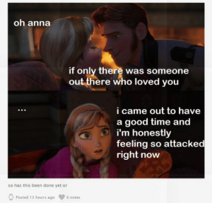 "Anna, Meme, and Good: oh anna  if only there was someone  out there who loved you  i came out to have  a good time and  i'm honestly  feeling so attacked  right now  so has this been done yet or  Posted 13 hours ago  6 notes I'm Feeling So Attacked"" Meme is Spreading and It is Hilarious"