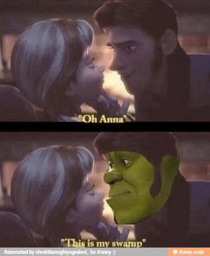 "Anna, Animated, and Mobi: Oh Anna  ""This is my swamp""  Reinvented by shrekthemightyogrelord  for iFunny:)  @ ifunny.mobi When animated films collide?"