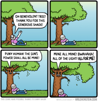 Shady.  http://www.mrlovenstein.com/comic/706: OH BENEVOLENT TREE!  A THANK YOU FOR THIS  GENEROUS SHADE!  fri  PUNY HUMAN! THE SUNS  POWER SHALL ALL BE MINE!  THIS COMIC MADE POSSIBLE THANKS TO DANNY BAUER  MINE ALL MINE! BWAHAHA!  ALL OF THE LIGHT! ALL FORMEI  @MrLovenstein  MRLOVENSTEIN COM Shady.  http://www.mrlovenstein.com/comic/706
