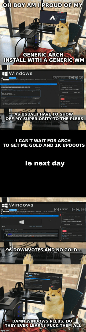 Windows, Fuck, and Proud: OH BOY AMI PROUD OF MY  GENERIC ARCH  INSTALL WITH A GENERIG WM  Windows  AS USUALI HAVE TO SHOW  OFF MY SUPERIORITY TO THE PLEBS  I CAN'T WAIT FOR ARCH  TO GET ME GOLD AND 1K UPDOOTS  day  le next  WindowS  -96 DOWNVOTES AND NO GOLD..  Windows  DAMN WINDOWS PLEBS, DO  THEY EVER LEARN? FUCK THEM ALL  imgflip.com Damn windows users