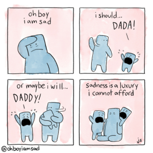 Sad, Dada, and Am Sad: oh boy  iam sad  i should...  DADA!  maybe i will..  DADDY!  Sadness is a luxury  i cannot afford  or  js  @ohboyiamsad oh boy I am sad: day 5